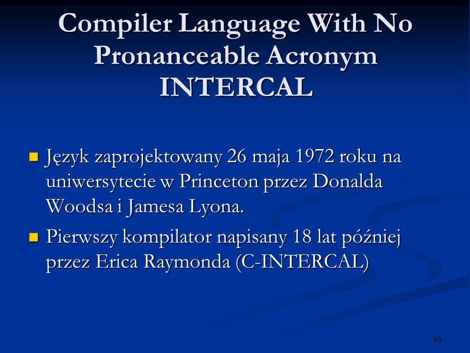 49 Compiler Language With No Pronanceable Acronym INTERCAL Język zaprojektowany 26 maja 1972 roku na uniwersytecie w Princeton przez Donalda Woodsa i