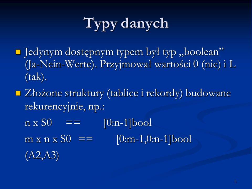 5 Typy danych Jedynym dostępnym typem był typ boolean (Ja-Nein-Werte). Przyjmował wartości 0 (nie) i L (tak). Jedynym dostępnym typem był typ boolean