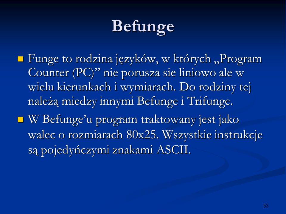 53 Befunge Funge to rodzina języków, w których Program Counter (PC) nie porusza sie liniowo ale w wielu kierunkach i wymiarach. Do rodziny tej należą