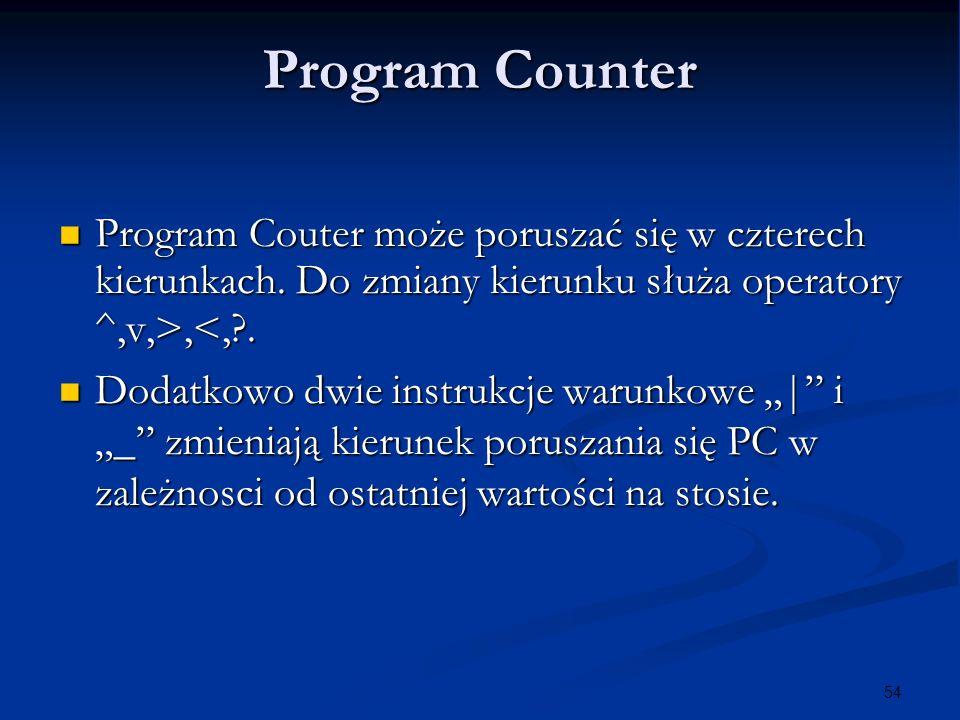 54 Program Counter Program Couter może poruszać się w czterech kierunkach. Do zmiany kierunku służa operatory ^,v,>,,<,?. Dodatkowo dwie instrukcje wa