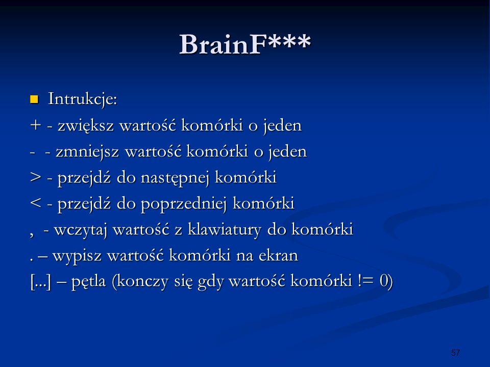 57 BrainF*** Intrukcje: Intrukcje: + - zwiększ wartość komórki o jeden - - zmniejsz wartość komórki o jeden > - przejdź do następnej komórki < - przej