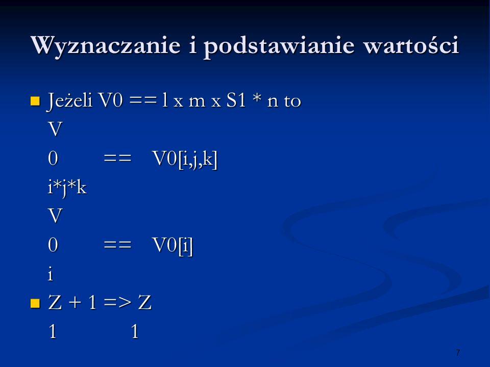 7 Wyznaczanie i podstawianie wartości Jeżeli V0 == l x m x S1 * n to Jeżeli V0 == l x m x S1 * n toV 0==V0[i,j,k] i*j*kV 0== V0[i] i Z + 1 => Z Z + 1