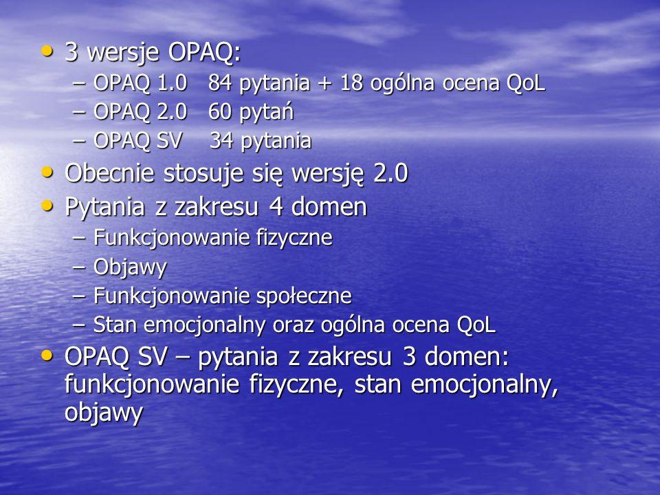 3 wersje OPAQ: 3 wersje OPAQ: –OPAQ 1.0 84 pytania + 18 ogólna ocena QoL –OPAQ 2.0 60 pytań –OPAQ SV 34 pytania Obecnie stosuje się wersję 2.0 Obecnie