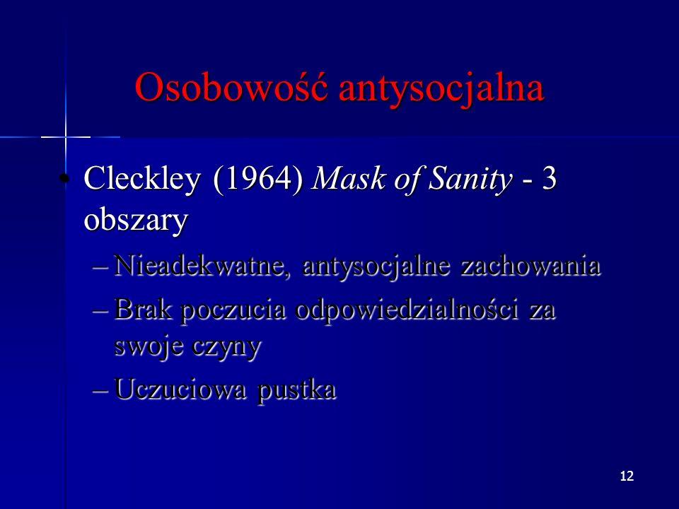12 Osobowość antysocjalna Cleckley (1964) Mask of Sanity - 3 obszaryCleckley (1964) Mask of Sanity - 3 obszary –Nieadekwatne, antysocjalne zachowania –Brak poczucia odpowiedzialności za swoje czyny –Uczuciowa pustka