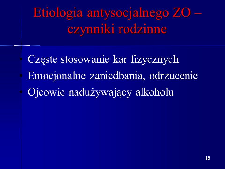 18 Etiologia antysocjalnego ZO – czynniki rodzinne Częste stosowanie kar fizycznych Emocjonalne zaniedbania, odrzucenie Ojcowie nadużywający alkoholu