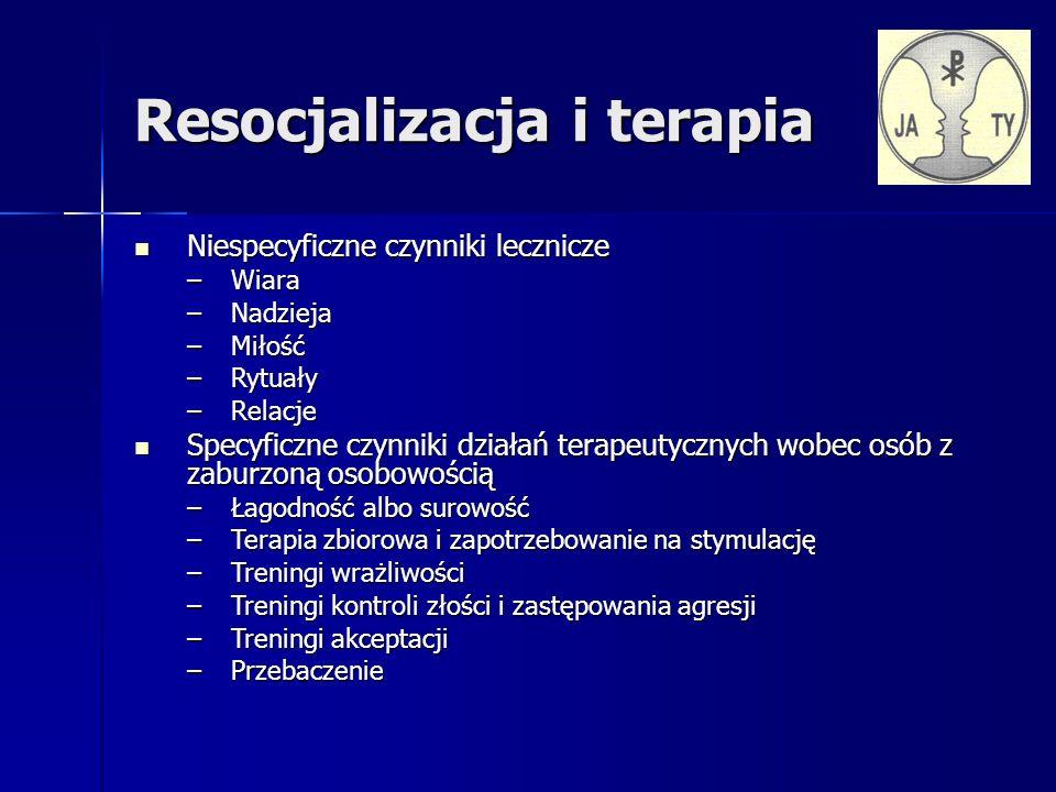 Resocjalizacja i terapia Niespecyficzne czynniki lecznicze Niespecyficzne czynniki lecznicze –Wiara –Nadzieja –Miłość –Rytuały –Relacje Specyficzne czynniki działań terapeutycznych wobec osób z zaburzoną osobowością Specyficzne czynniki działań terapeutycznych wobec osób z zaburzoną osobowością –Łagodność albo surowość –Terapia zbiorowa i zapotrzebowanie na stymulację –Treningi wrażliwości –Treningi kontroli złości i zastępowania agresji –Treningi akceptacji –Przebaczenie