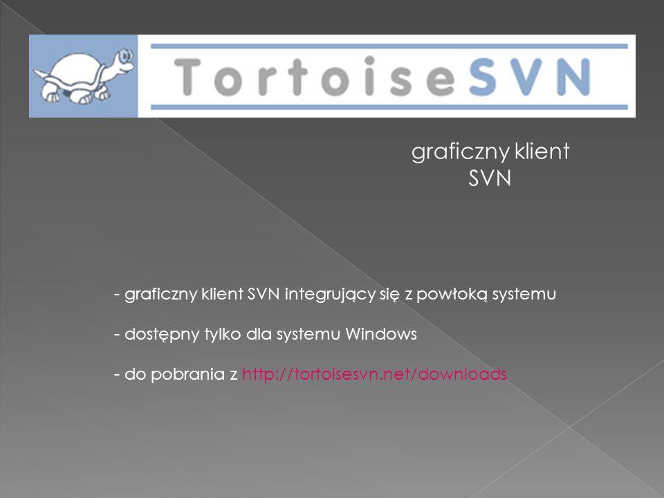 graficzny klient SVN - graficzny klient SVN integrujący się z powłoką systemu - dostępny tylko dla systemu Windows - do pobrania z http://tortoisesvn.