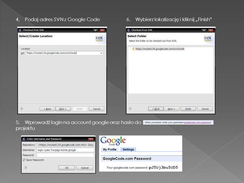 4. Podaj adres SVN z Google Code 5. Wprowadź login na account google oraz hasło do projektu 6. Wybierz lokalizację i kliknij Finish