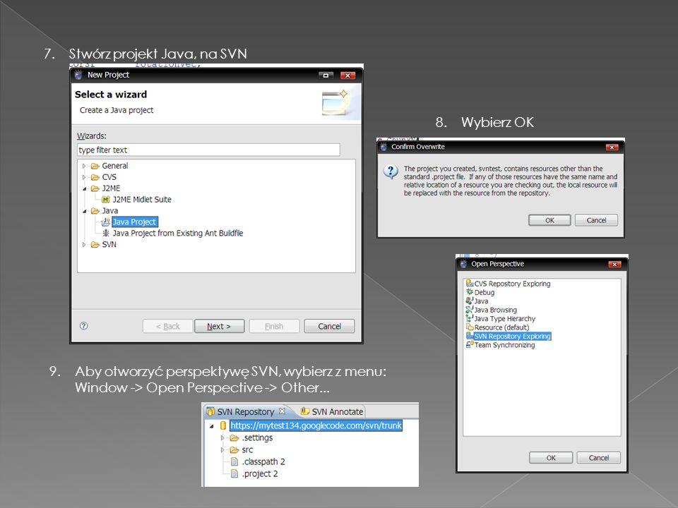 7. Stwórz projekt Java, na SVN 8. Wybierz OK 9.Aby otworzyć perspektywę SVN, wybierz z menu: Window -> Open Perspective -> Other...