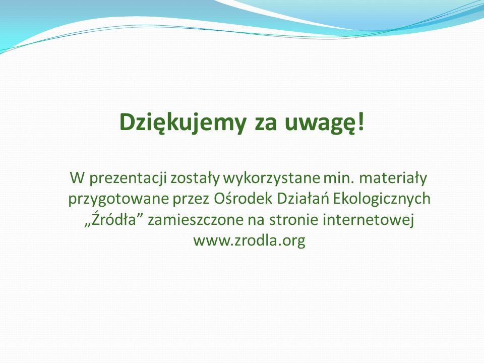 Dziękujemy za uwagę! W prezentacji zostały wykorzystane min. materiały przygotowane przez Ośrodek Działań Ekologicznych Źródła zamieszczone na stronie