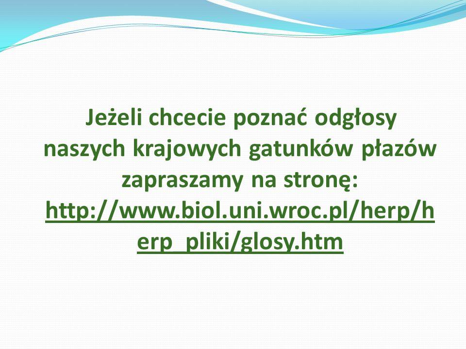 Jeżeli chcecie poznać odgłosy naszych krajowych gatunków płazów zapraszamy na stronę: http://www.biol.uni.wroc.pl/herp/h erp_pliki/glosy.htm