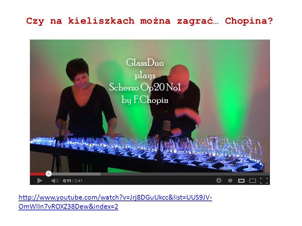 http://www.youtube.com/watch?v=Jrj8DGuUkcc&list=UUS9JV- OmWlIn7vROXZ38Dew&index=2 Czy na kieliszkach można zagrać… Chopina?