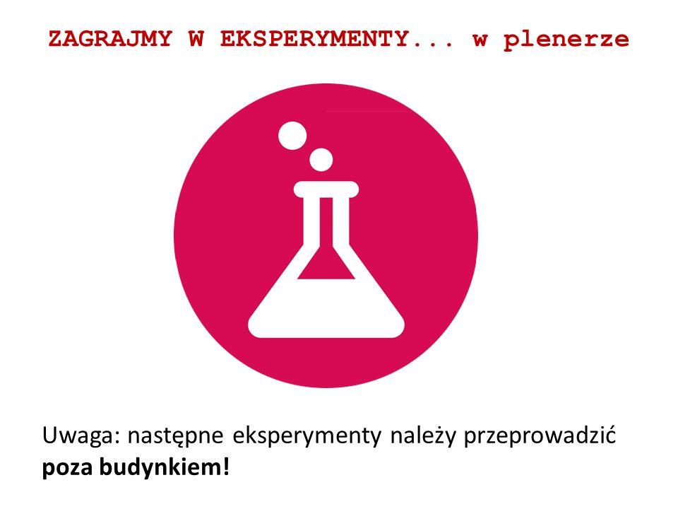 ZAGRAJMY W EKSPERYMENTY... w plenerze Uwaga: następne eksperymenty należy przeprowadzić poza budynkiem!