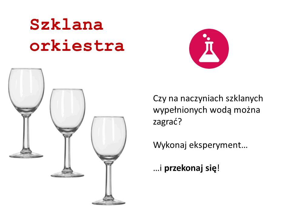 Szklana orkiestra Czy na naczyniach szklanych wypełnionych wodą można zagrać? Wykonaj eksperyment… …i przekonaj się!
