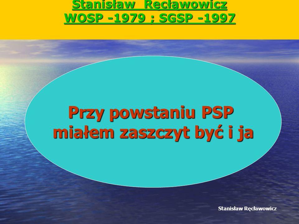 Stanisław Ręcłąwowicz WOSP -1979 ; SGSP -1997 Stanisław Ręcławowicz Przy powstaniu PSP miałem zaszczyt być i ja