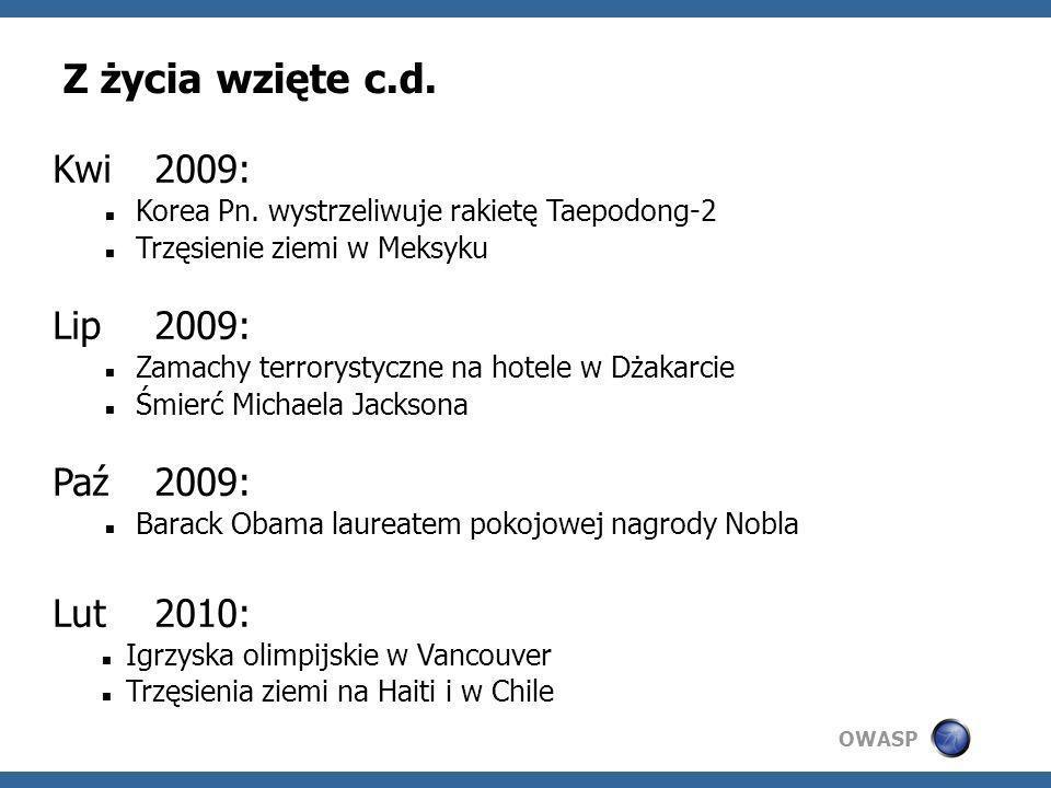 OWASP Z życia wzięte c.d. Kwi2009: Korea Pn. wystrzeliwuje rakietę Taepodong-2 Trzęsienie ziemi w Meksyku Lip2009: Zamachy terrorystyczne na hotele w