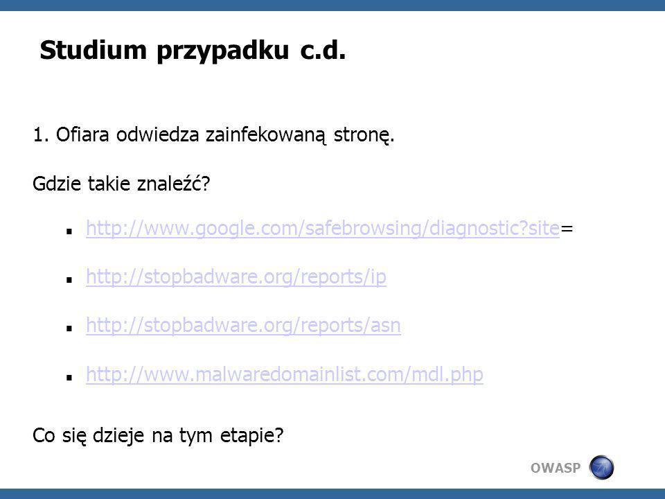 OWASP Studium przypadku c.d. 1. Ofiara odwiedza zainfekowaną stronę. Gdzie takie znaleźć? http://www.google.com/safebrowsing/diagnostic?site= http://w