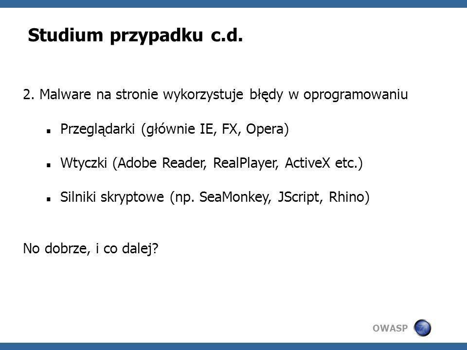OWASP Studium przypadku c.d. 2. Malware na stronie wykorzystuje błędy w oprogramowaniu Przeglądarki (głównie IE, FX, Opera) Wtyczki (Adobe Reader, Rea
