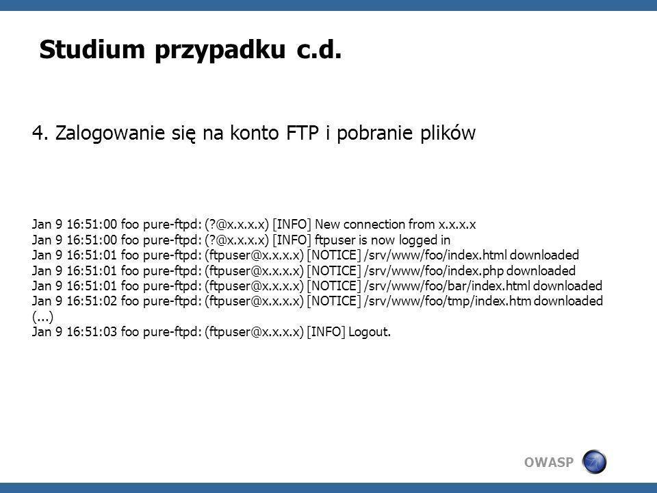 OWASP Studium przypadku c.d. 4. Zalogowanie się na konto FTP i pobranie plików Jan 9 16:51:00 foo pure-ftpd: (?@x.x.x.x) [INFO] New connection from x.