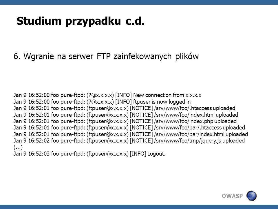 OWASP Studium przypadku c.d. 6. Wgranie na serwer FTP zainfekowanych plików Jan 9 16:52:00 foo pure-ftpd: (?@x.x.x.x) [INFO] New connection from x.x.x