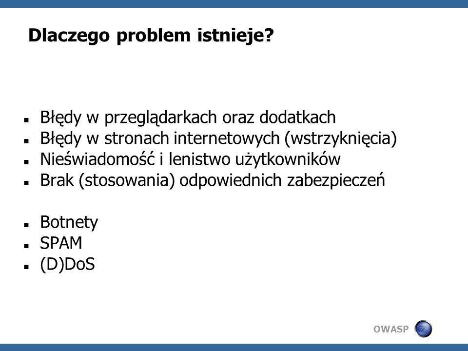 OWASP Dlaczego problem istnieje? Błędy w przeglądarkach oraz dodatkach Błędy w stronach internetowych (wstrzyknięcia) Nieświadomość i lenistwo użytkow