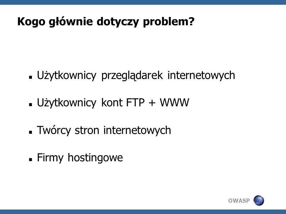 OWASP Kogo głównie dotyczy problem? Użytkownicy przeglądarek internetowych Użytkownicy kont FTP + WWW Twórcy stron internetowych Firmy hostingowe