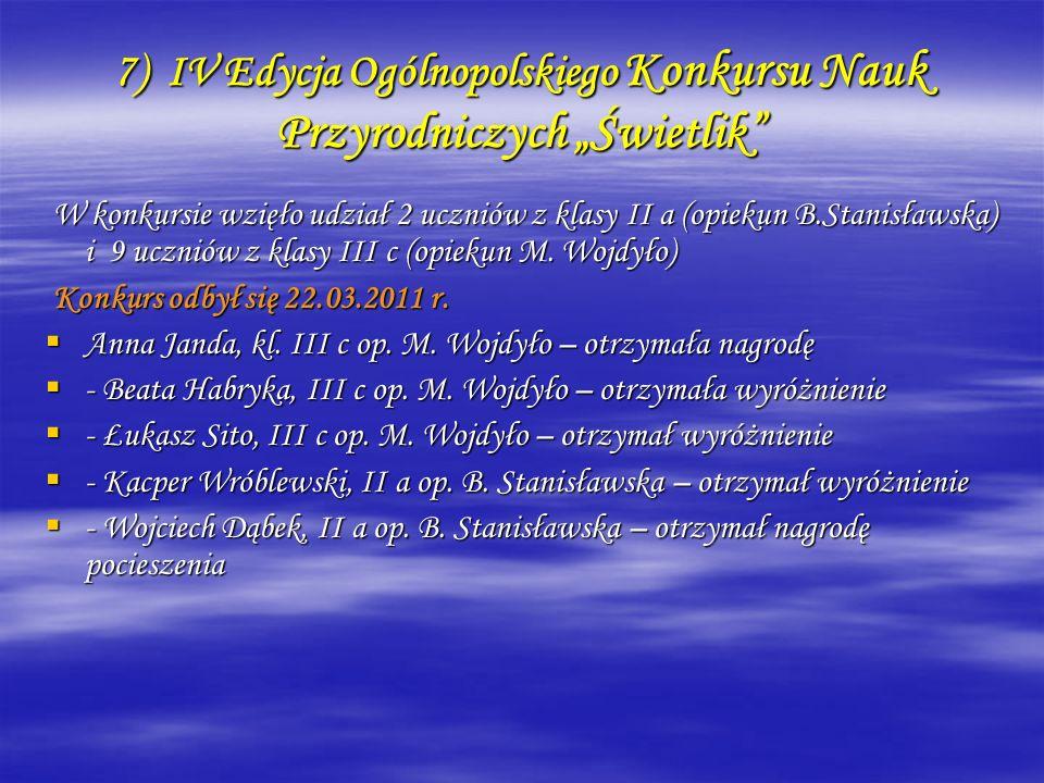 7) IV Edycja Ogólnopolskiego Konkursu Nauk Przyrodniczych Świetlik W konkursie wzięło udział 2 uczniów z klasy II a (opiekun B.Stanisławska) i 9 uczni