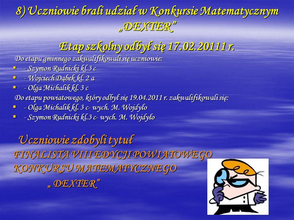 8) Uczniowie brali udział w Konkursie Matematycznym DEXTER Etap szkolny odbył się 17.02.20111 r. Do etapu gminnego zakwalifikowali się uczniowie: Do e