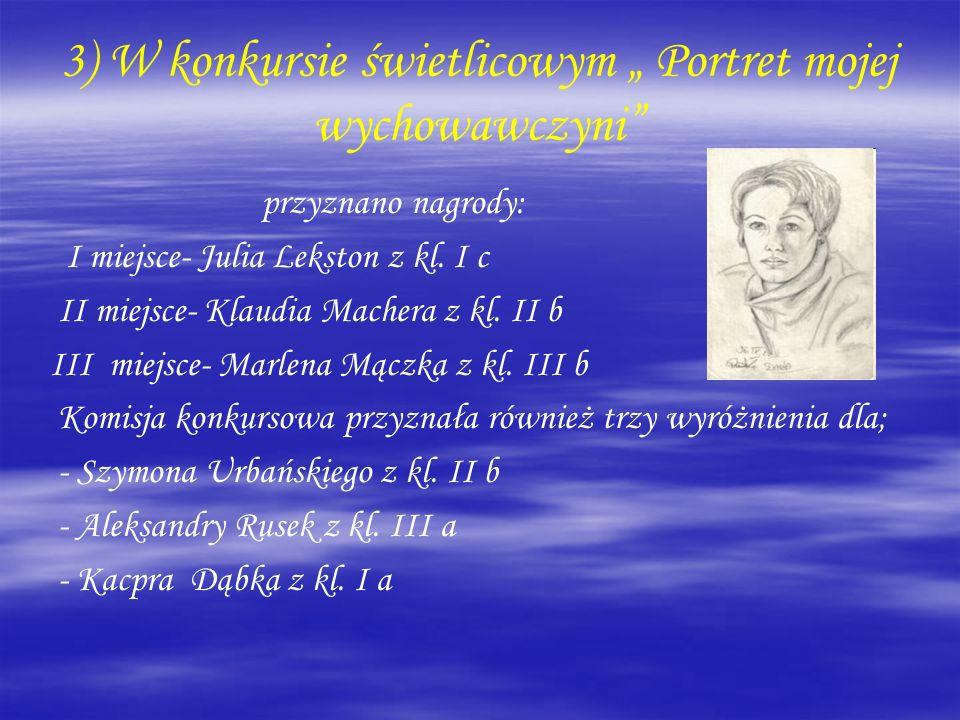 3) W konkursie świetlicowym Portret mojej wychowawczyni przyznano nagrody: I miejsce- Julia Lekston z kl. I c II miejsce- Klaudia Machera z kl. II b I