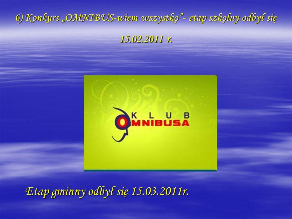 6) Konkurs OMNIBUS-wiem wszystko- etap szkolny odbył się 15.02.2011 r. Etap gminny odbył się 15.03.2011r.