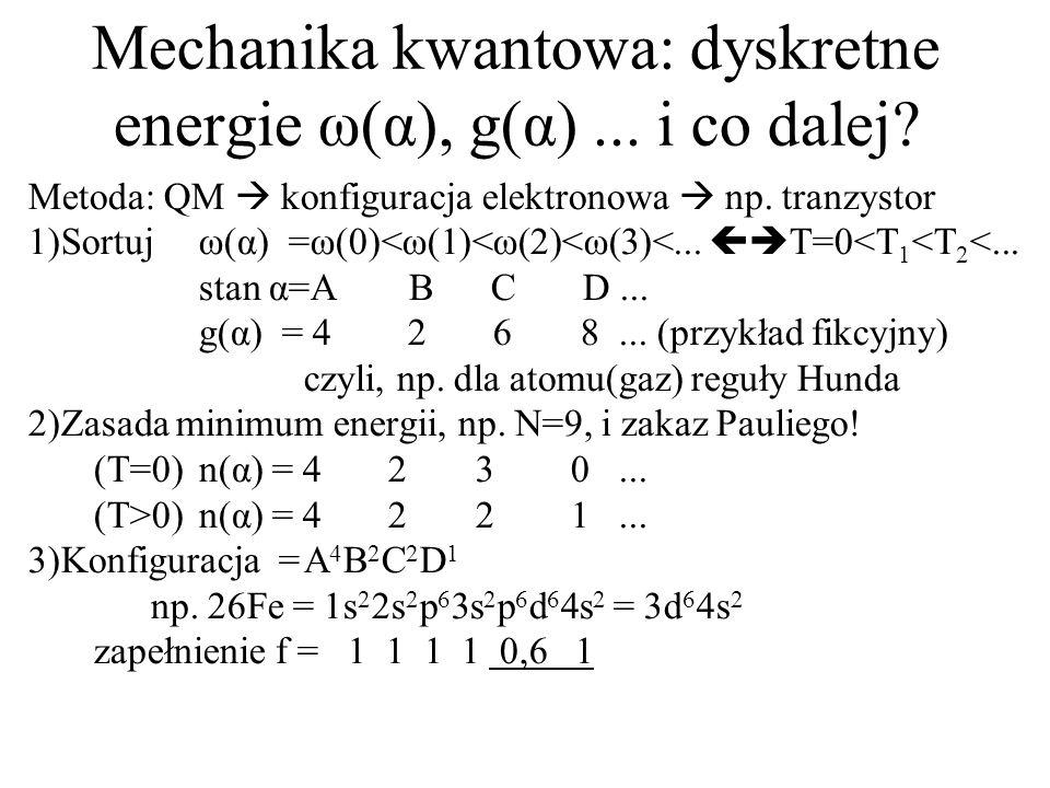 Mechanika kwantowa: dyskretne energie ω(α), g(α)... i co dalej? Metoda: QM konfiguracja elektronowa np. tranzystor 1)Sortujω(α) =ω(0)<ω(1)<ω(2)<ω(3)<.