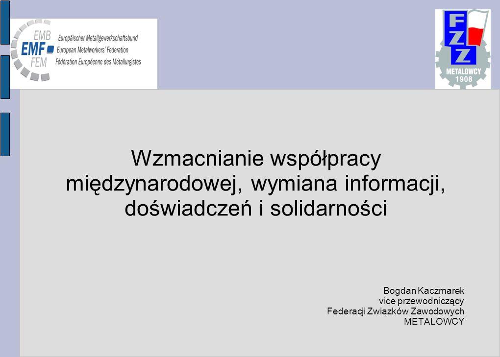 Wzmacnianie współpracy międzynarodowej, wymiana informacji, doświadczeń i solidarności Bogdan Kaczmarek vice przewodniczący Federacji Związków Zawodowych METALOWCY