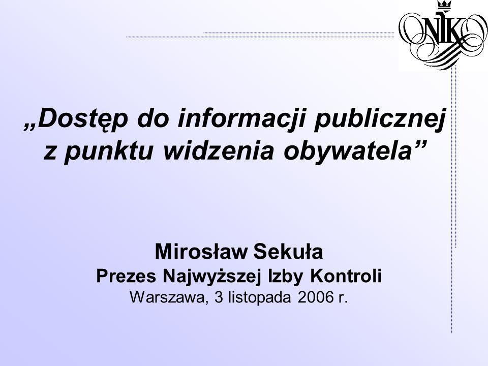 Dostęp do informacji publicznej z punktu widzenia obywatela Mirosław Sekuła Prezes Najwyższej Izby Kontroli Warszawa, 3 listopada 2006 r.