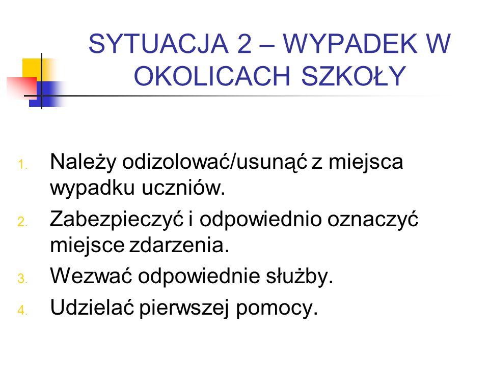 SYTUACJA 2 – WYPADEK W OKOLICACH SZKOŁY 1. Należy odizolować/usunąć z miejsca wypadku uczniów. 2. Zabezpieczyć i odpowiednio oznaczyć miejsce zdarzeni