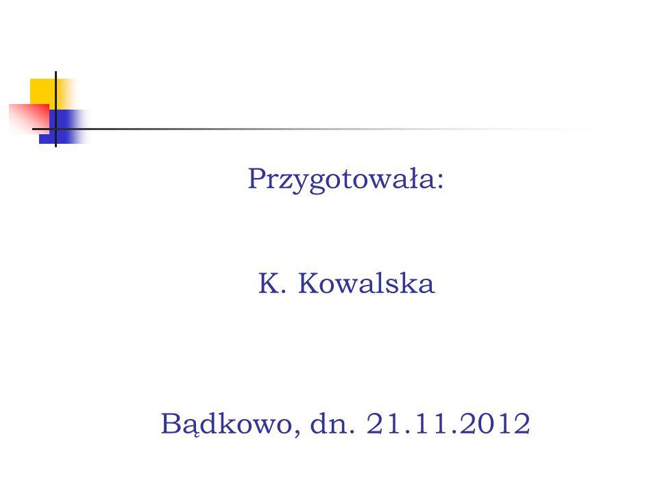 Przygotowała: K. Kowalska Bądkowo, dn. 21.11.2012