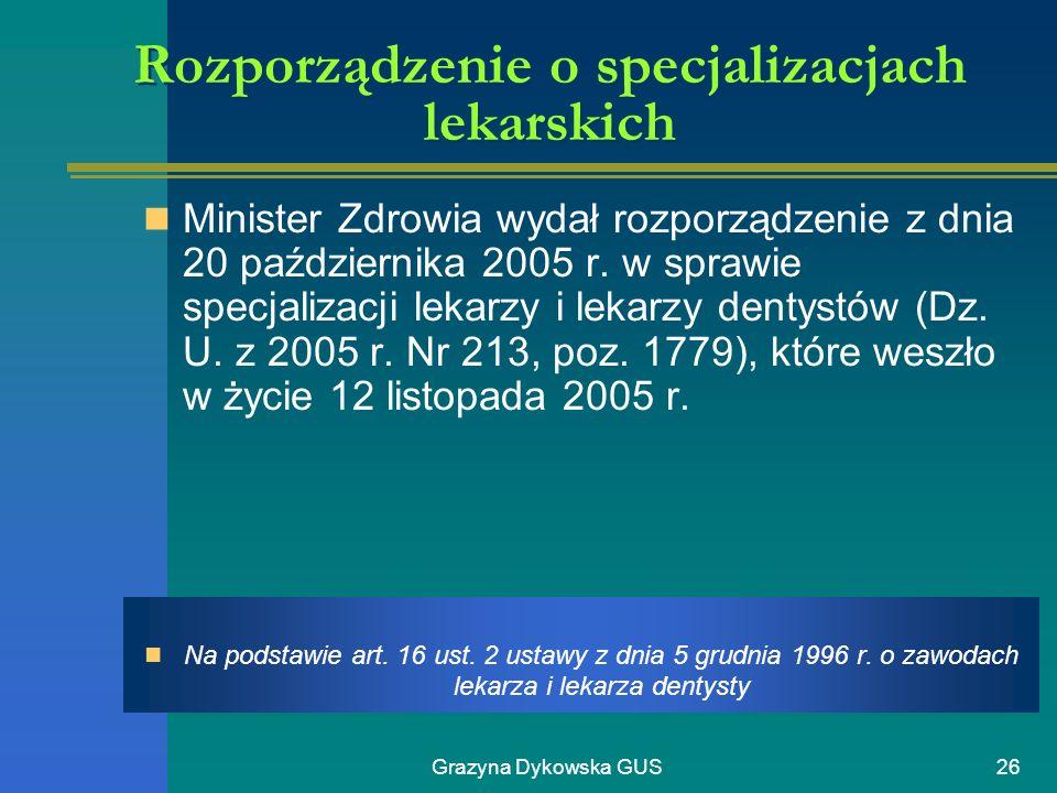 Grazyna Dykowska GUS26 Rozporządzenie o specjalizacjach lekarskich Minister Zdrowia wydał rozporządzenie z dnia 20 października 2005 r. w sprawie spec