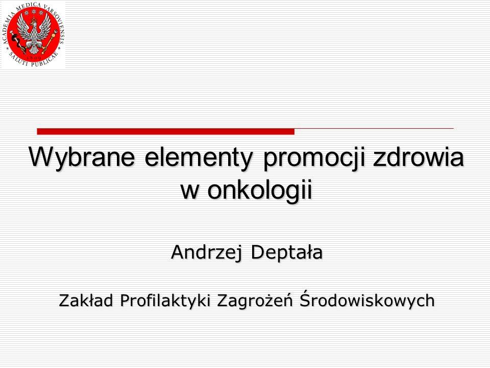 Wybrane elementy promocji zdrowia w onkologii Andrzej Deptała Zakład Profilaktyki Zagrożeń Środowiskowych