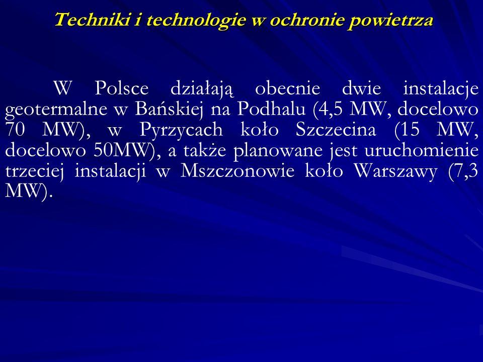 Techniki i technologie w ochronie powietrza W Polsce działają obecnie dwie instalacje geotermalne w Bańskiej na Podhalu (4,5 MW, docelowo 70 MW), w Py