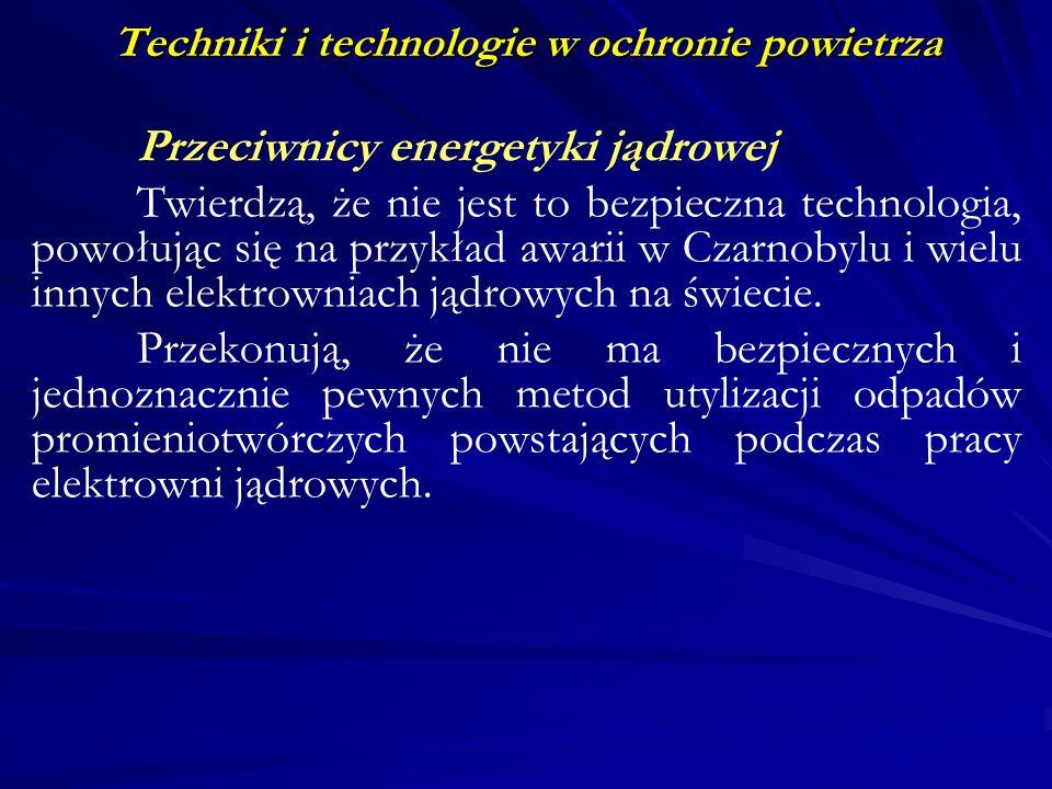 Techniki i technologie w ochronie powietrza Przeciwnicy energetyki jądrowej Twierdzą, że nie jest to bezpieczna technologia, powołując się na przykład