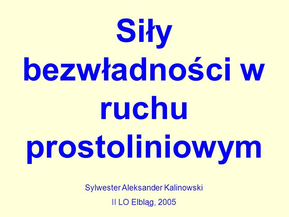 Siły bezwładności w ruchu prostoliniowym Sylwester Aleksander Kalinowski II LO Elbląg, 2005