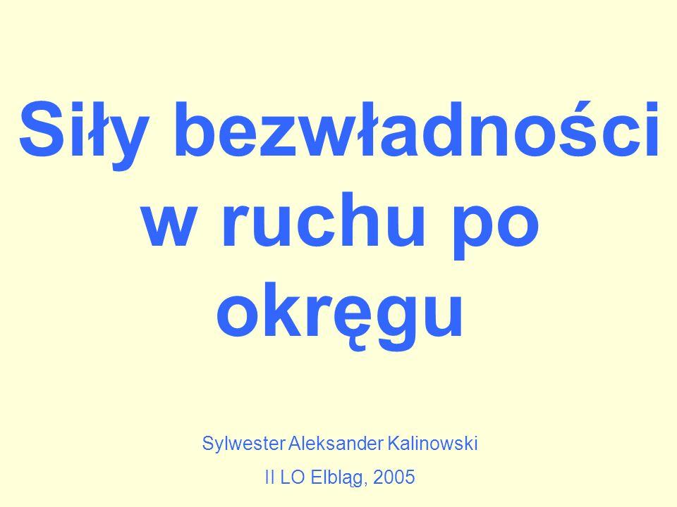 Siły bezwładności w ruchu po okręgu Sylwester Aleksander Kalinowski II LO Elbląg, 2005