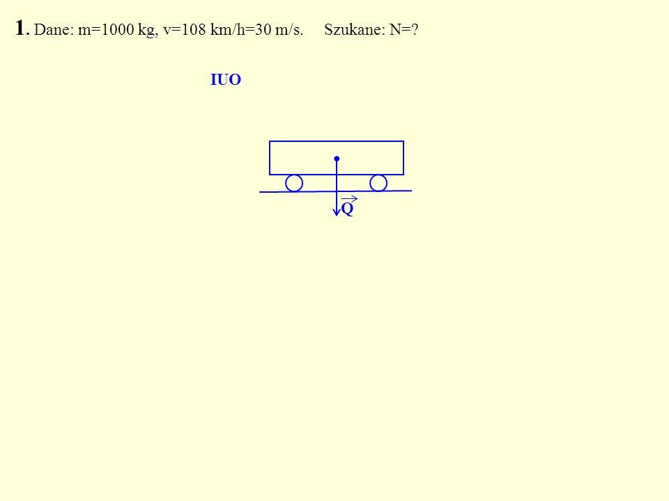1. Dane: m=1000 kg, v=108 km/h=30 m/s. Szukane: N=?. Q IUO
