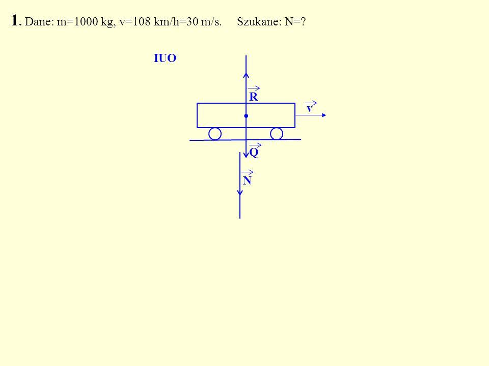 . R Q N IUO 1. Dane: m=1000 kg, v=108 km/h=30 m/s. Szukane: N=? v