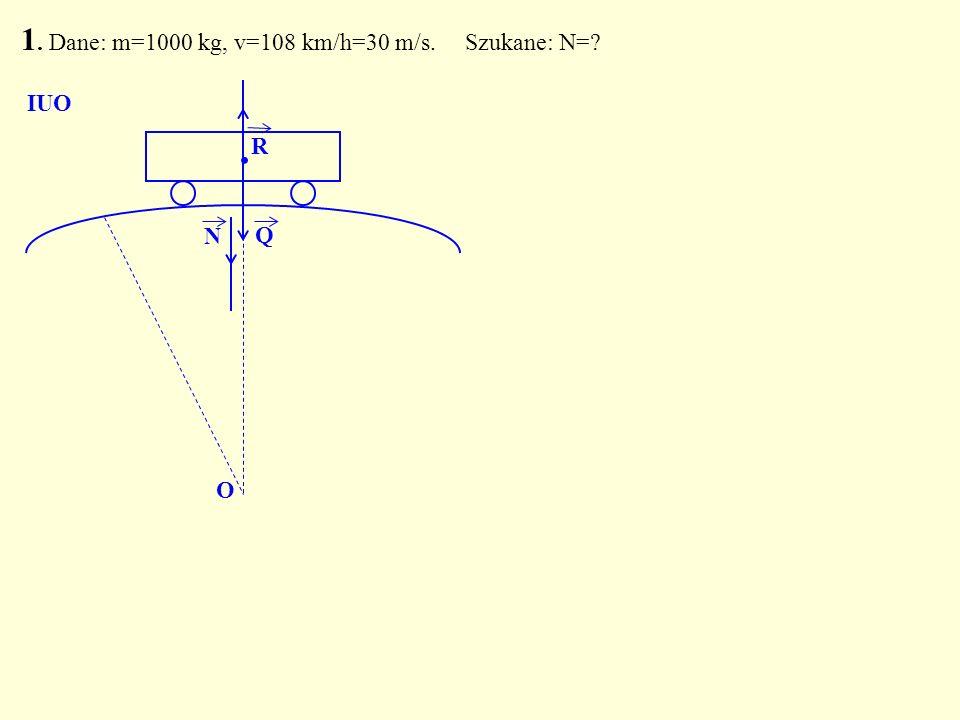 1. Dane: m=1000 kg, v=108 km/h=30 m/s. Szukane: N=? Q. N O IUO R