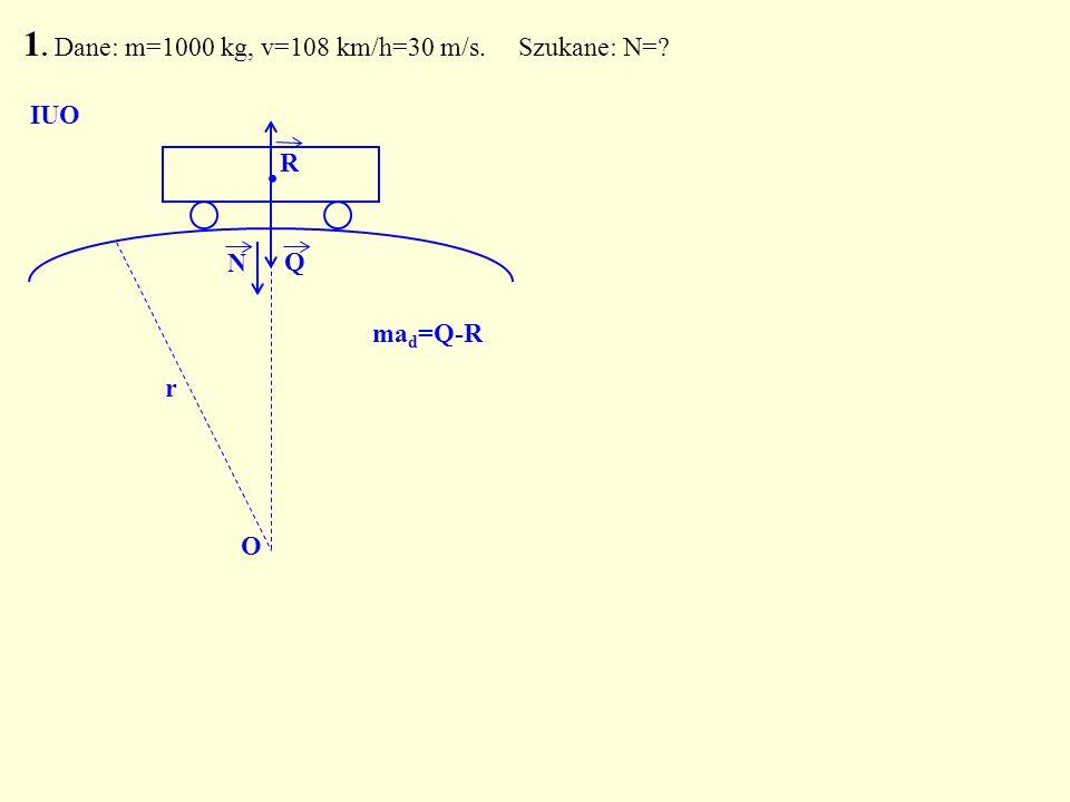1. Dane: m=1000 kg, v=108 km/h=30 m/s. Szukane: N=? Q. N O IUO R r ma d =Q-R