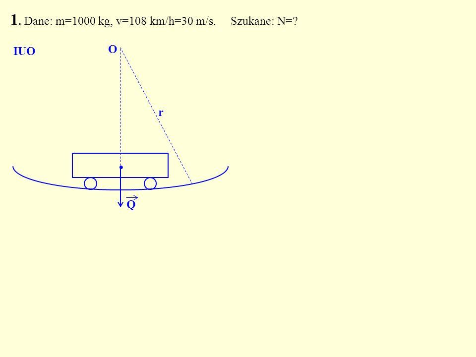 Q. O r 1. Dane: m=1000 kg, v=108 km/h=30 m/s. Szukane: N=? IUO