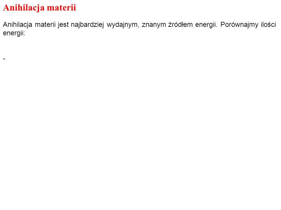Anihilacja materii Anihilacja materii jest najbardziej wydajnym, znanym źródłem energii. Porównajmy ilości energii: -