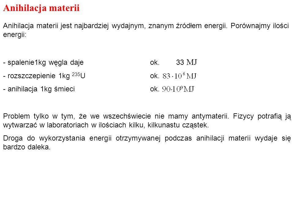Anihilacja materii Anihilacja materii jest najbardziej wydajnym, znanym źródłem energii. Porównajmy ilości energii: - spalenie1kg węgla dajeok. 33 MJ