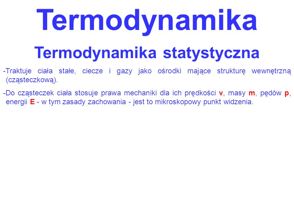 Termodynamika Termodynamika statystyczna -Traktuje ciała stałe, ciecze i gazy jako ośrodki mające strukturę wewnętrzną (cząsteczkową). -Do cząsteczek