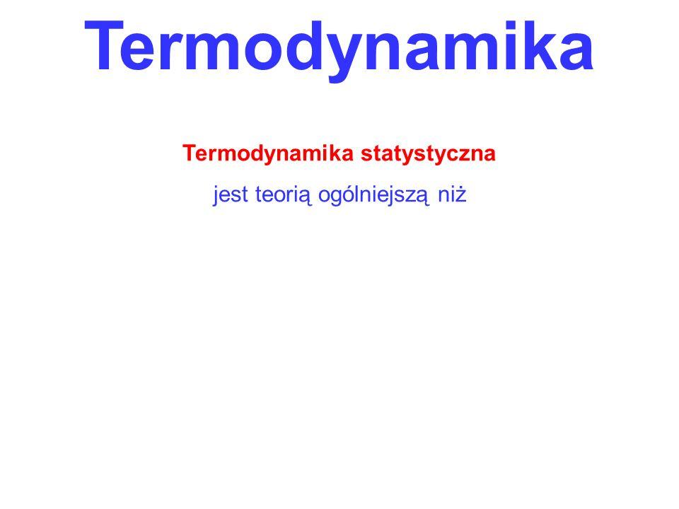 Termodynamika Termodynamika statystyczna jest teorią ogólniejszą niż